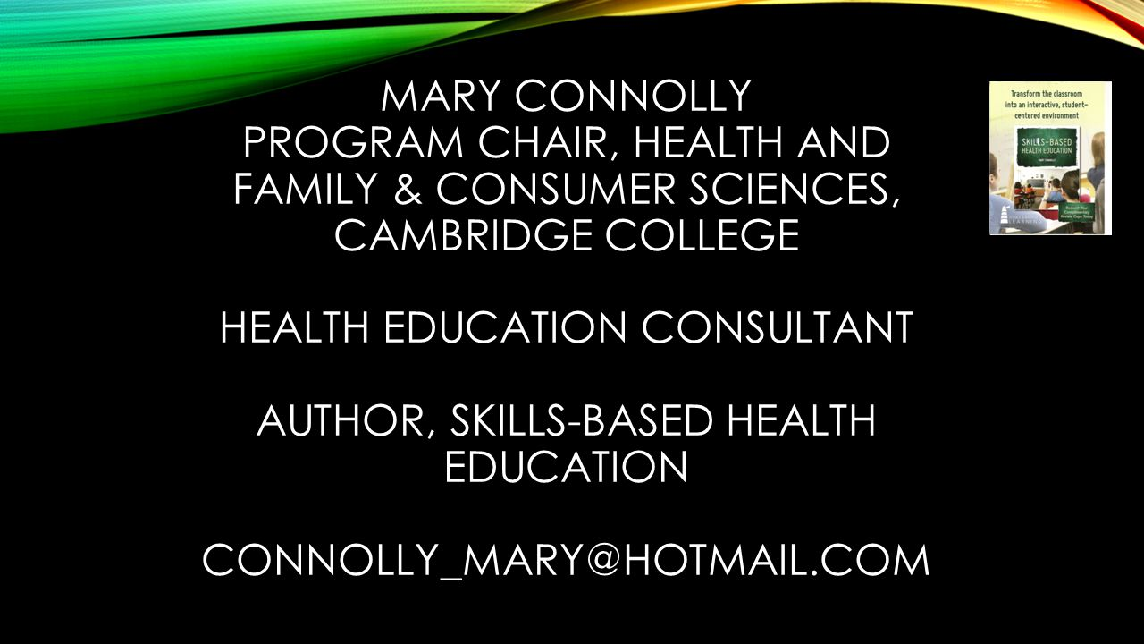 MARY CONNOLLY PROGRAM CHAIR, HEALTH AND FAMILY & CONSUMER SCIENCES, CAMBRIDGE COLLEGE HEALTH EDUCATION CONSULTANT AUTHOR, SKILLS-BASED HEALTH EDUCATION