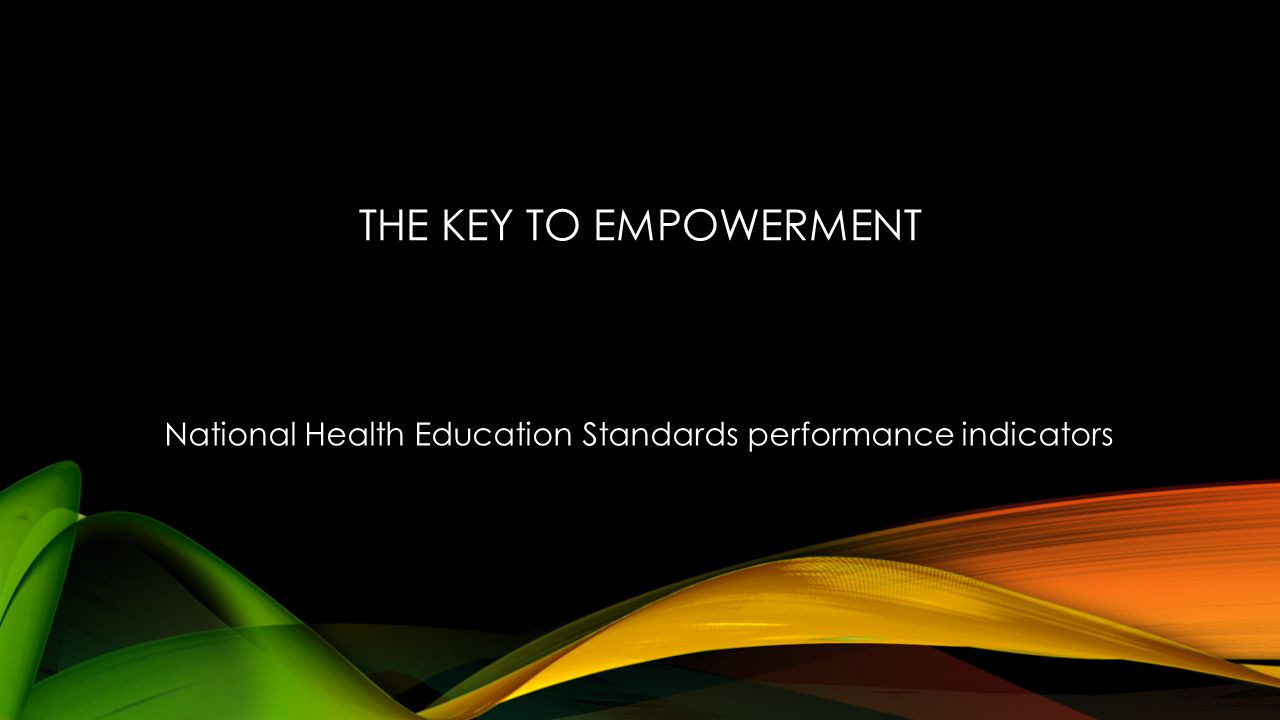 THE KEY TO EMPOWERMENT National Health Education Standards performance indicators