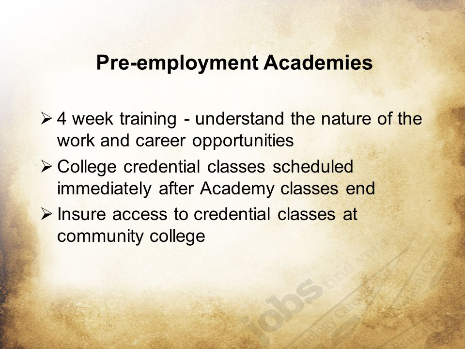 Pre-employment Academies  4 week training - understand the nature of the work and career opportunities  College credential classes scheduled immediately after Academy classes end  Insure access to credential classes at community college