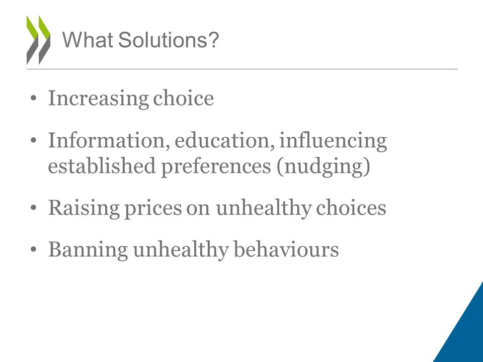 Increasing choice Information, education, influencing established preferences (nudging) Raising prices on unhealthy choices Banning unhealthy behaviours What Solutions