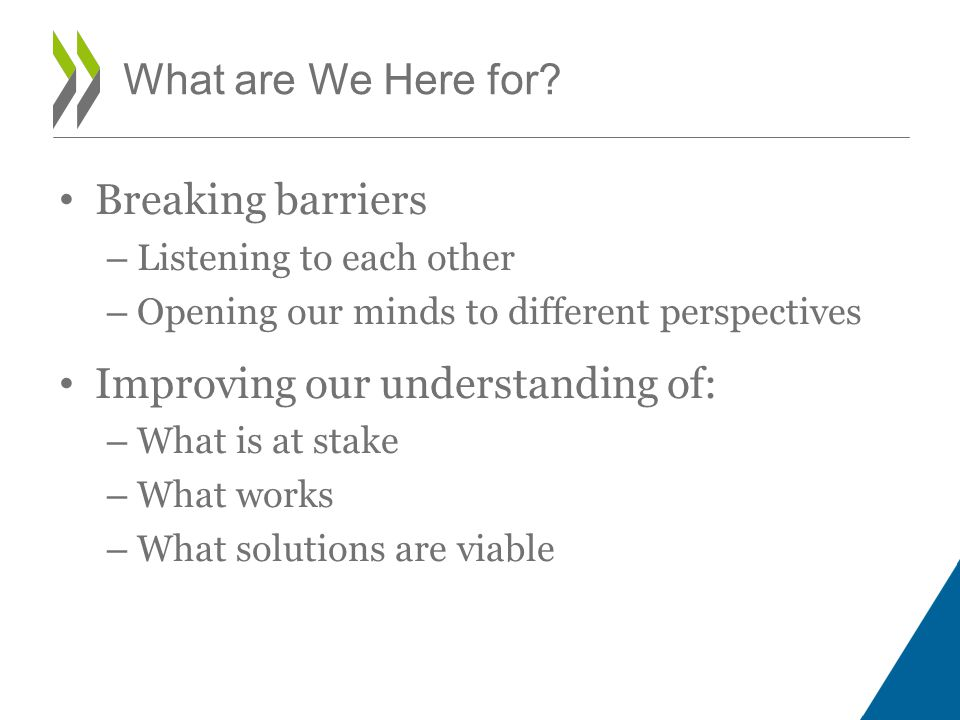 Breaking barriers – Listening to each other – Opening our minds to different perspectives Improving our understanding of: – What is at stake – What works – What solutions are viable What are We Here for