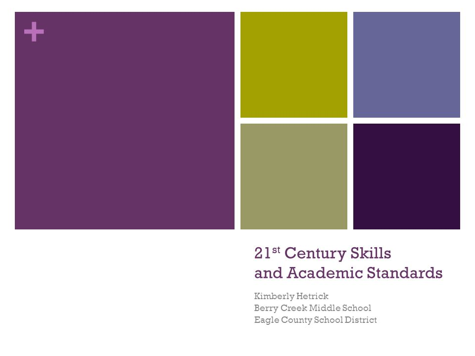 + 21 st Century Skills and Academic Standards Kimberly Hetrick Berry Creek Middle School Eagle County School District
