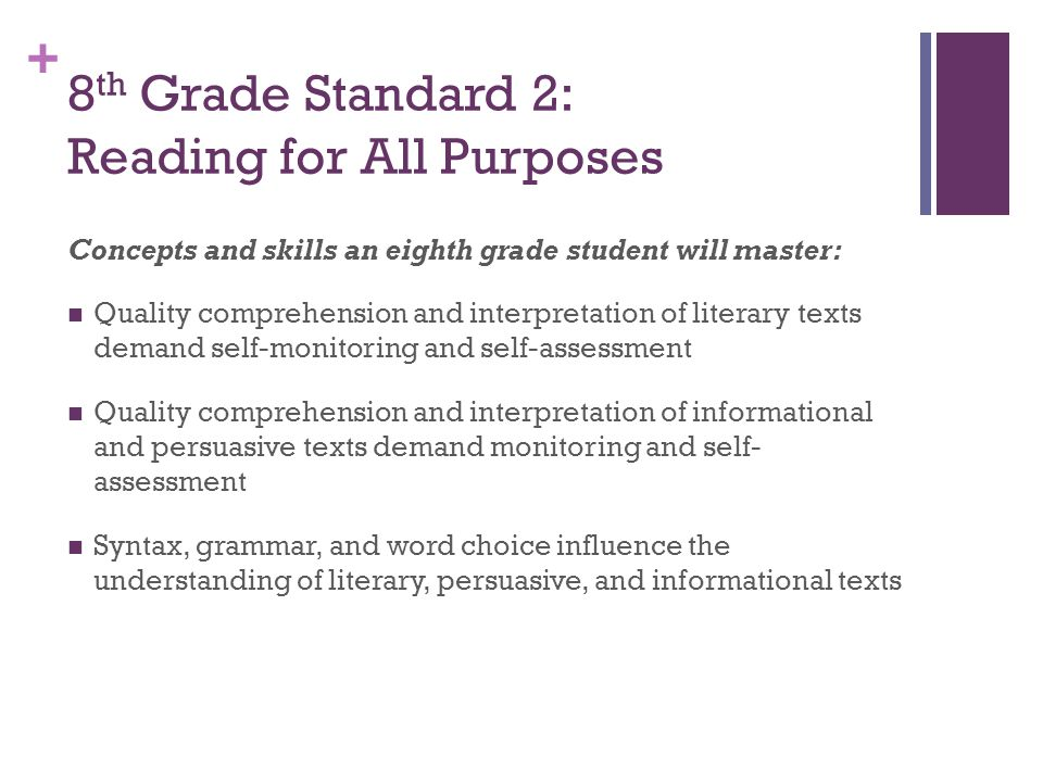 + 8 th Grade Standard 2: Reading for All Purposes Concepts and skills an eighth grade student will master: Quality comprehension and interpretation of literary texts demand self-monitoring and self-assessment Quality comprehension and interpretation of informational and persuasive texts demand monitoring and self- assessment Syntax, grammar, and word choice influence the understanding of literary, persuasive, and informational texts