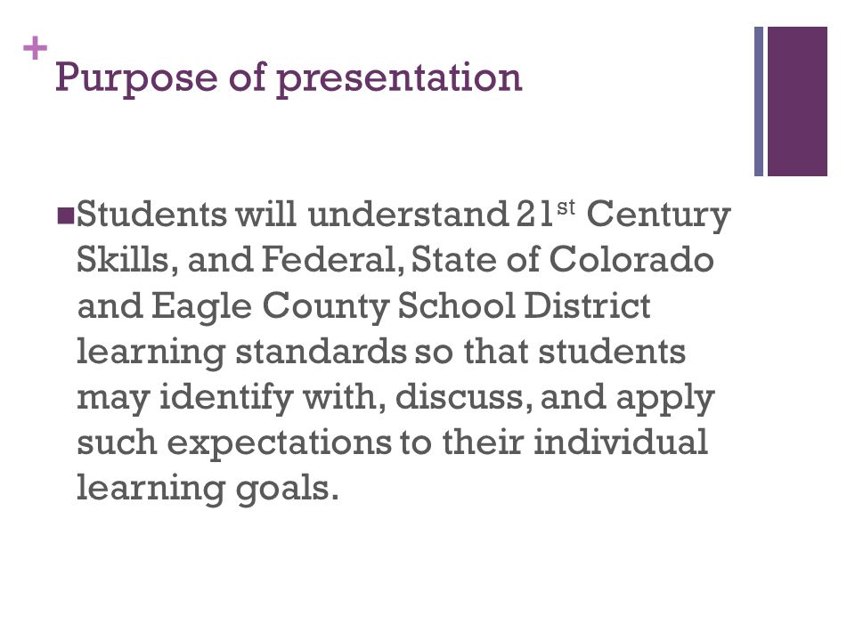 + Purpose of presentation Students will understand 21 st Century Skills, and Federal, State of Colorado and Eagle County School District learning standards so that students may identify with, discuss, and apply such expectations to their individual learning goals.