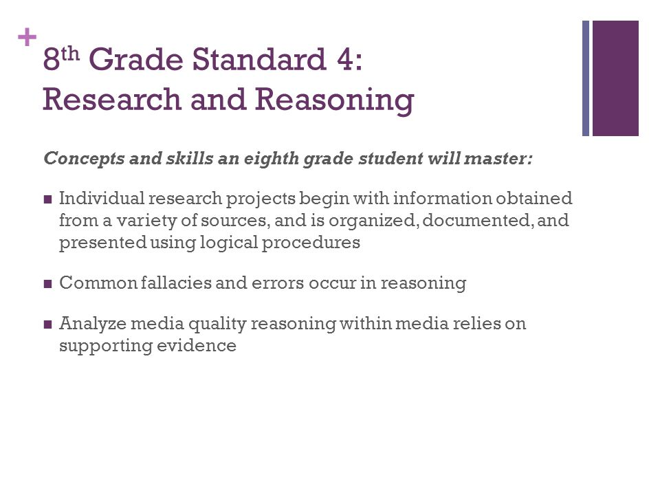 + 8 th Grade Standard 4: Research and Reasoning Concepts and skills an eighth grade student will master: Individual research projects begin with information obtained from a variety of sources, and is organized, documented, and presented using logical procedures Common fallacies and errors occur in reasoning Analyze media quality reasoning within media relies on supporting evidence