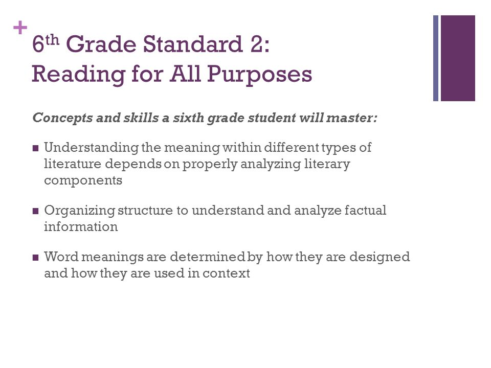 + 6 th Grade Standard 2: Reading for All Purposes Concepts and skills a sixth grade student will master: Understanding the meaning within different types of literature depends on properly analyzing literary components Organizing structure to understand and analyze factual information Word meanings are determined by how they are designed and how they are used in context