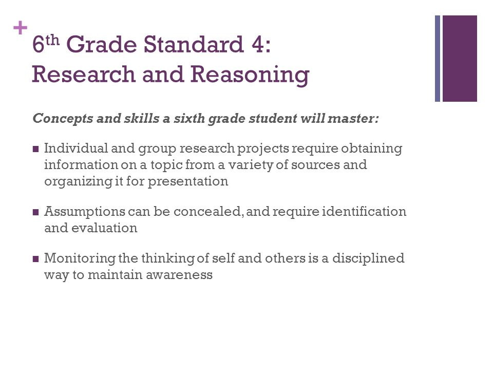 + 6 th Grade Standard 4: Research and Reasoning Concepts and skills a sixth grade student will master: Individual and group research projects require obtaining information on a topic from a variety of sources and organizing it for presentation Assumptions can be concealed, and require identification and evaluation Monitoring the thinking of self and others is a disciplined way to maintain awareness