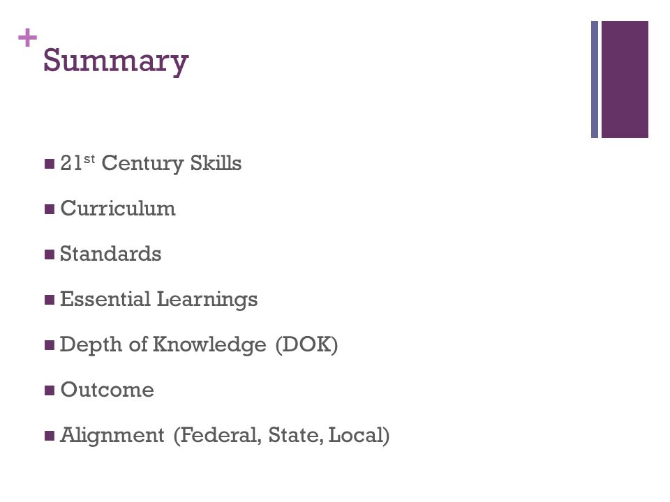 + Summary 21 st Century Skills Curriculum Standards Essential Learnings Depth of Knowledge (DOK) Outcome Alignment (Federal, State, Local)