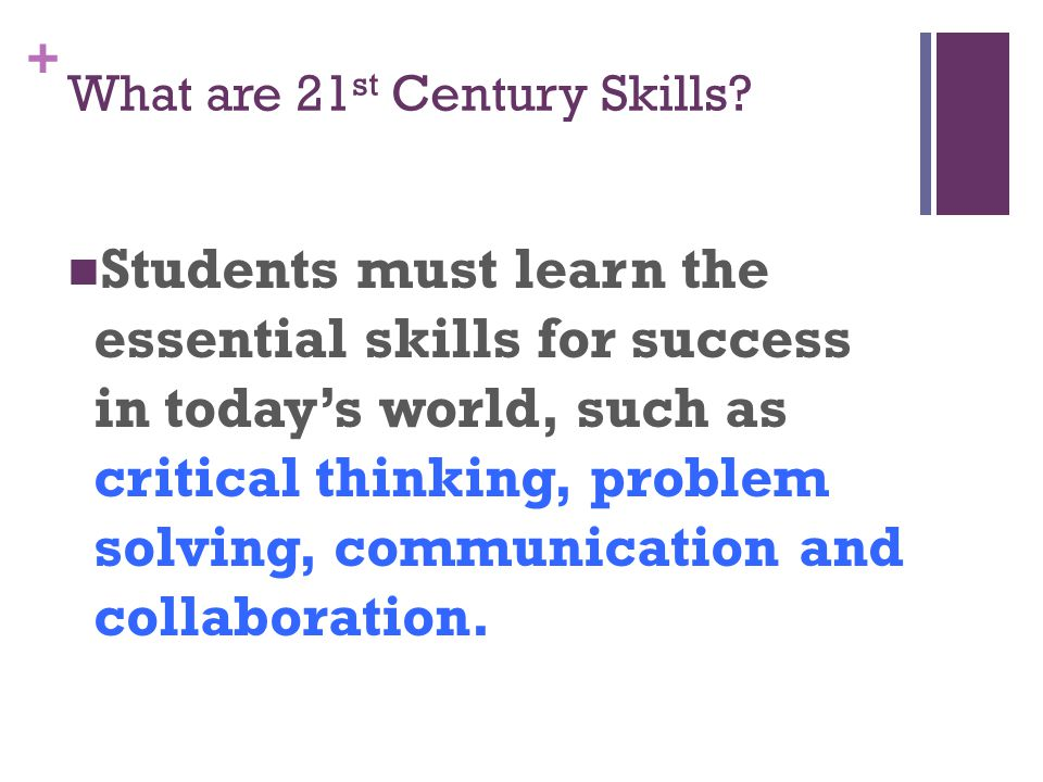 + What are 21 st Century Skills.