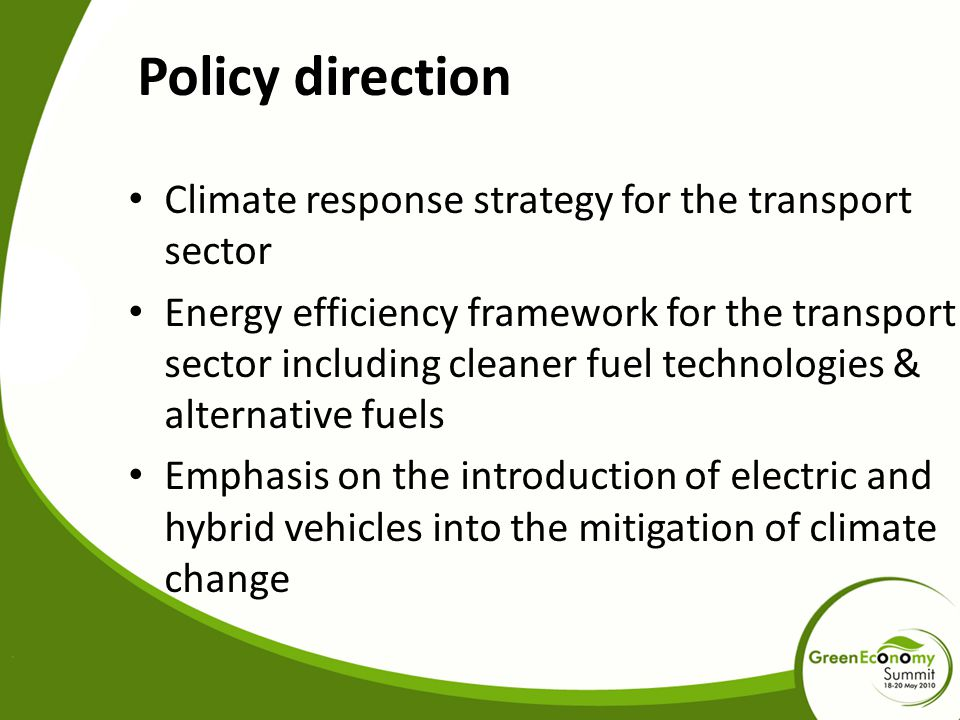Policy direction Climate response strategy for the transport sector Energy efficiency framework for the transport sector including cleaner fuel technologies & alternative fuels Emphasis on the introduction of electric and hybrid vehicles into the mitigation of climate change