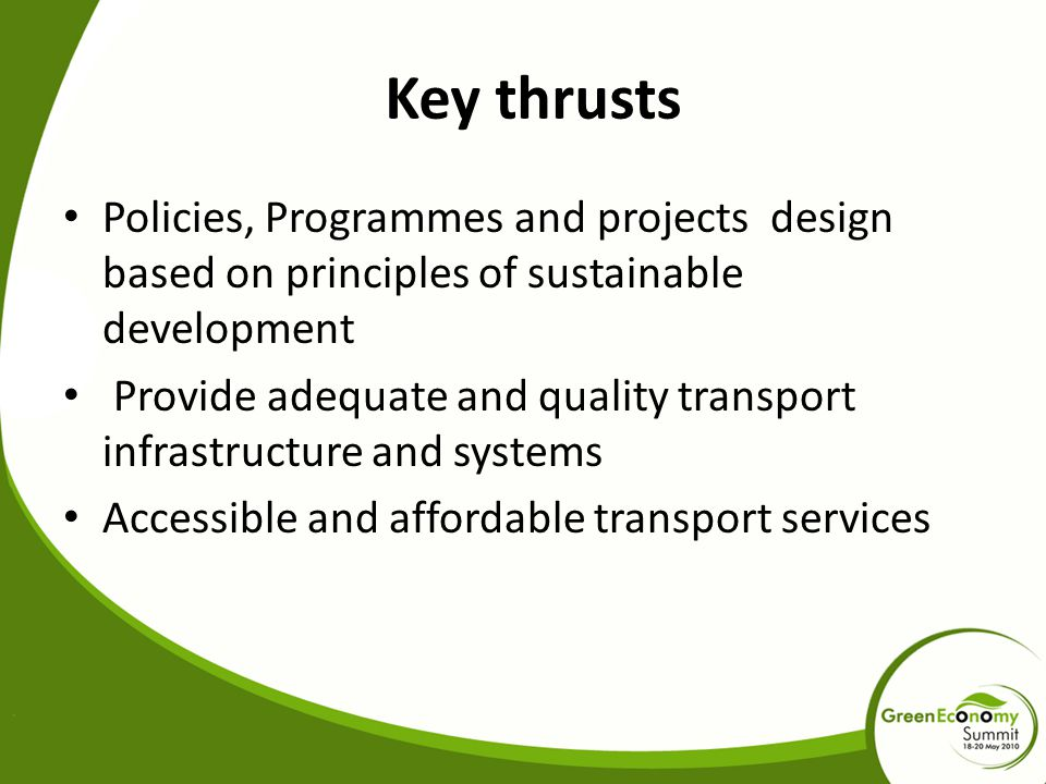 Key thrusts Policies, Programmes and projects design based on principles of sustainable development Provide adequate and quality transport infrastructure and systems Accessible and affordable transport services