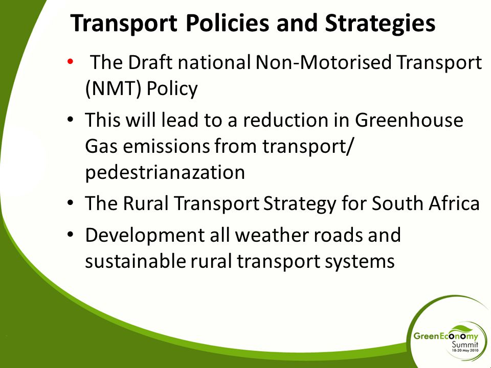 Transport Policies and Strategies The Draft national Non-Motorised Transport (NMT) Policy This will lead to a reduction in Greenhouse Gas emissions from transport/ pedestrianazation The Rural Transport Strategy for South Africa Development all weather roads and sustainable rural transport systems