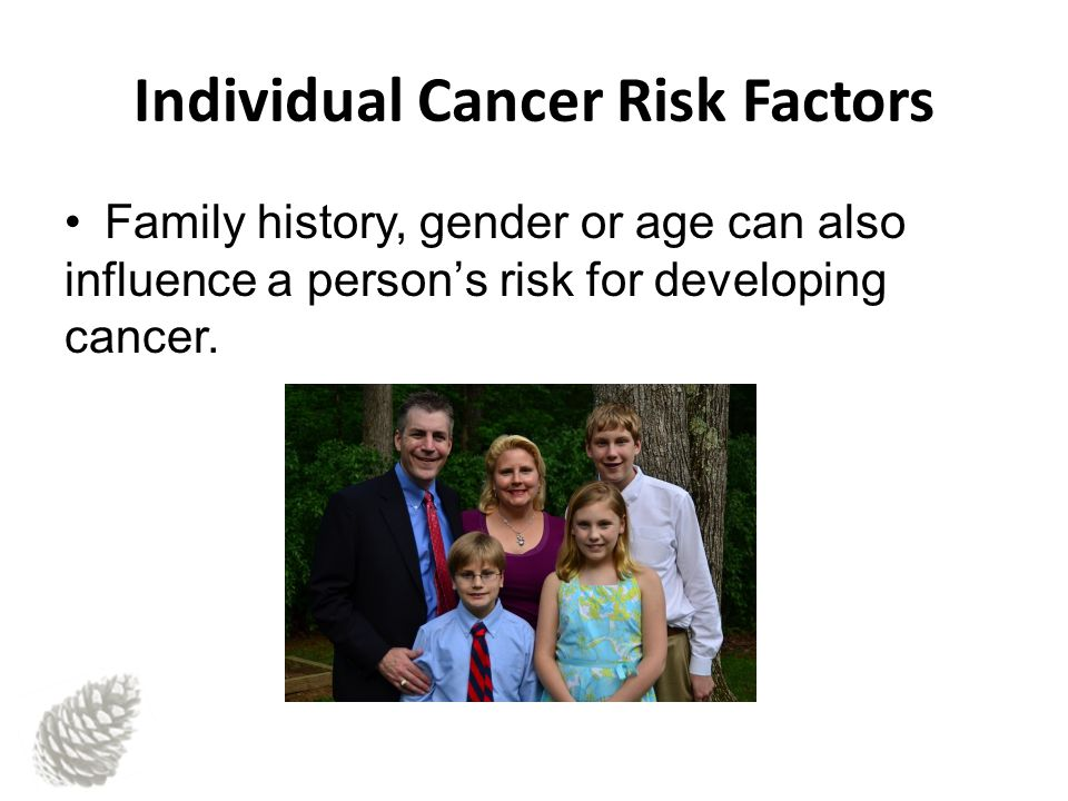 Individual Cancer Risk Factors Family history, gender or age can also influence a person's risk for developing cancer.
