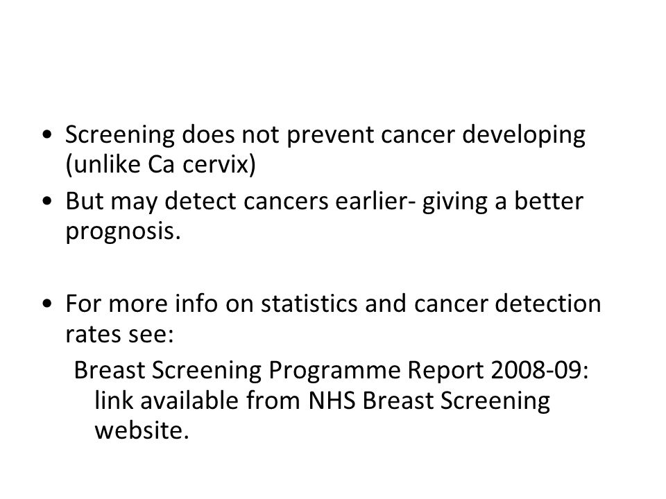 Screening does not prevent cancer developing (unlike Ca cervix) But may detect cancers earlier- giving a better prognosis.