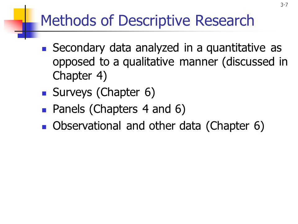3-7 Methods of Descriptive Research Secondary data analyzed in a quantitative as opposed to a qualitative manner (discussed in Chapter 4) Surveys (Chapter 6) Panels (Chapters 4 and 6) Observational and other data (Chapter 6)