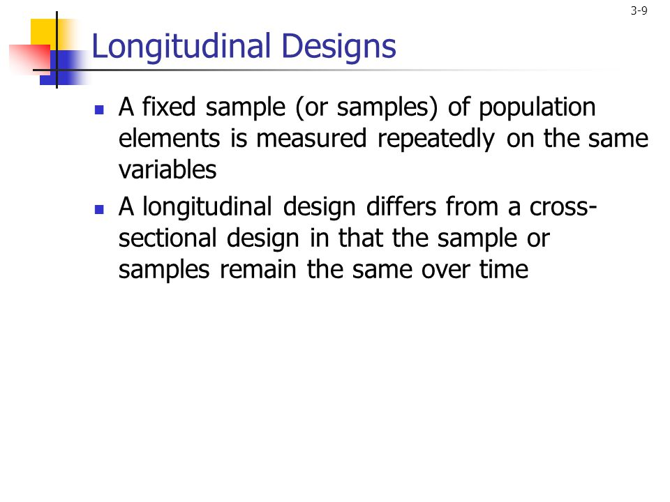3-9 Longitudinal Designs A fixed sample (or samples) of population elements is measured repeatedly on the same variables A longitudinal design differs from a cross- sectional design in that the sample or samples remain the same over time