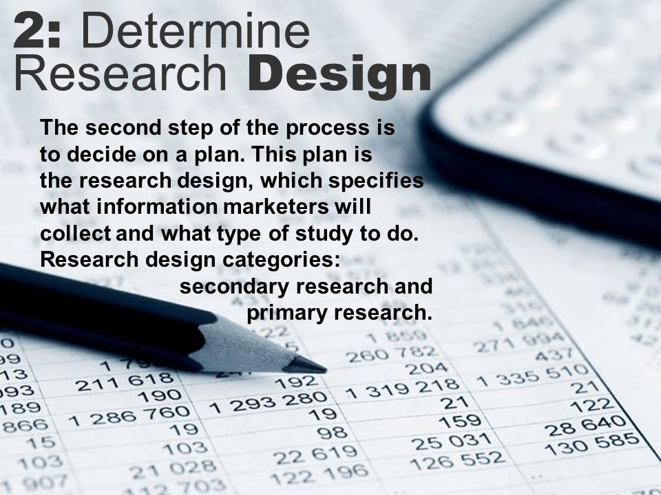 2: Determine Research Design The second step of the process is to decide on a plan.