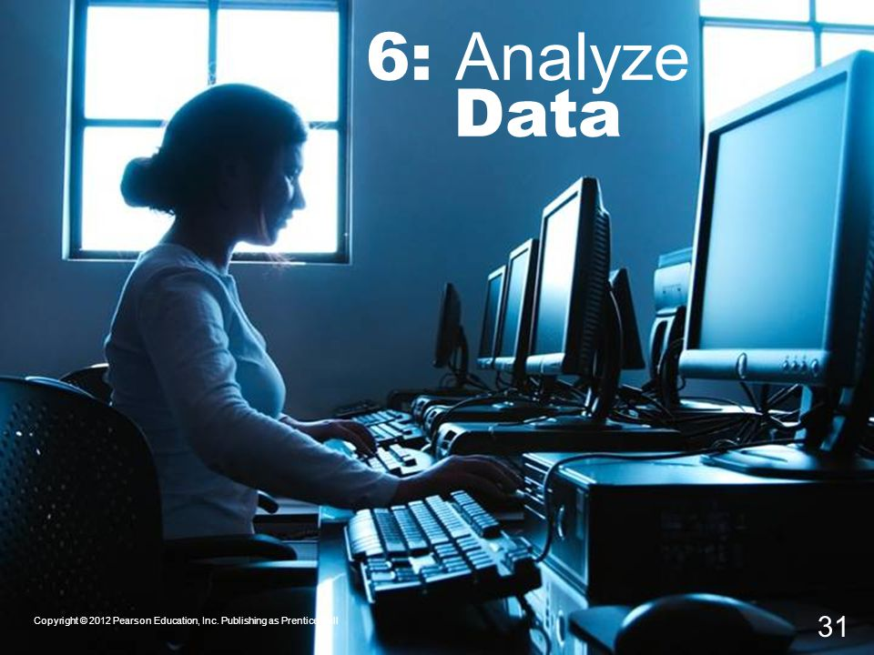 6: Analyze Data Copyright © 2012 Pearson Education, Inc. Publishing as Prentice Hall 31