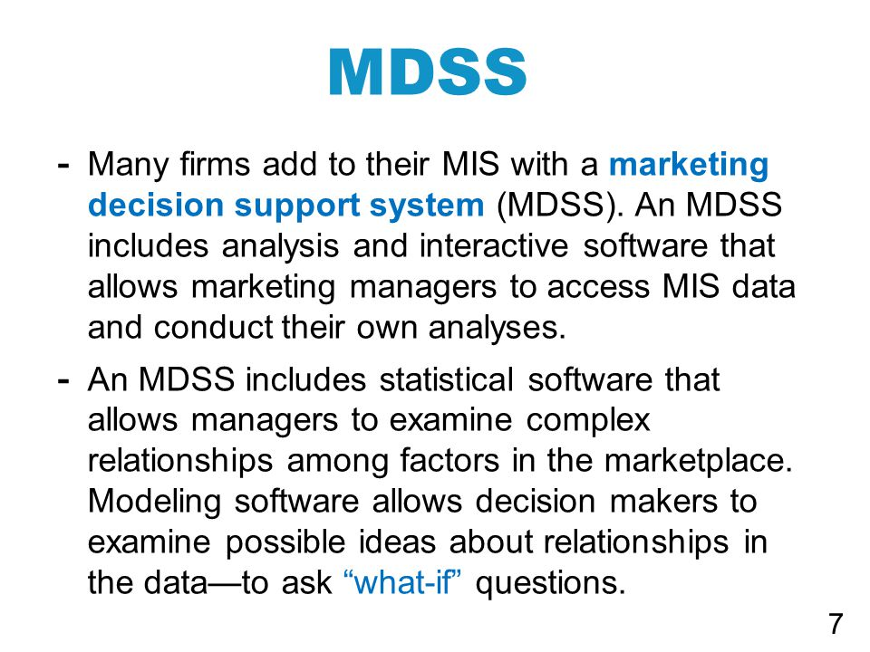 - Many firms add to their MIS with a marketing decision support system (MDSS).