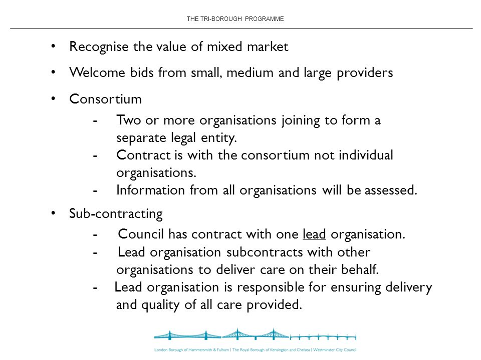 THE TRI-BOROUGH PROGRAMME Recognise the value of mixed market Welcome bids from small, medium and large providers Consortium - Two or more organisations joining to form a separate legal entity.