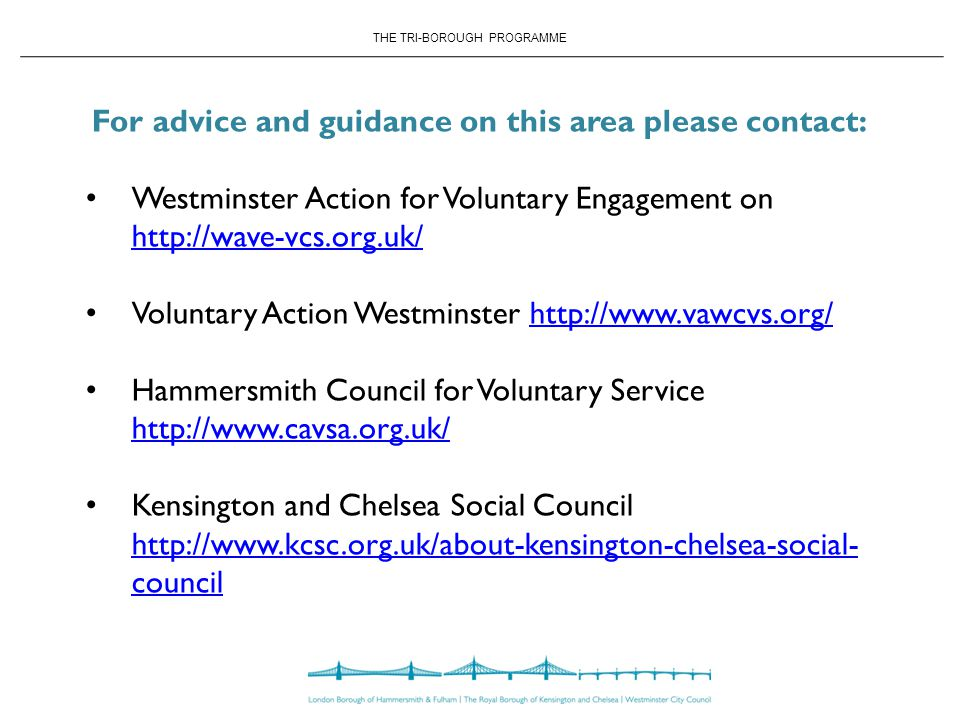 THE TRI-BOROUGH PROGRAMME For advice and guidance on this area please contact: Westminster Action for Voluntary Engagement on     Voluntary Action Westminster   Hammersmith Council for Voluntary Service     Kensington and Chelsea Social Council   council   council