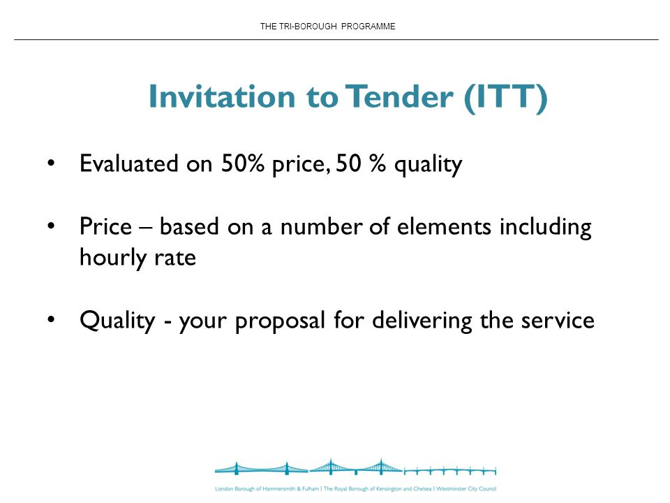 THE TRI-BOROUGH PROGRAMME Invitation to Tender (ITT) Evaluated on 50% price, 50 % quality Price – based on a number of elements including hourly rate Quality - your proposal for delivering the service