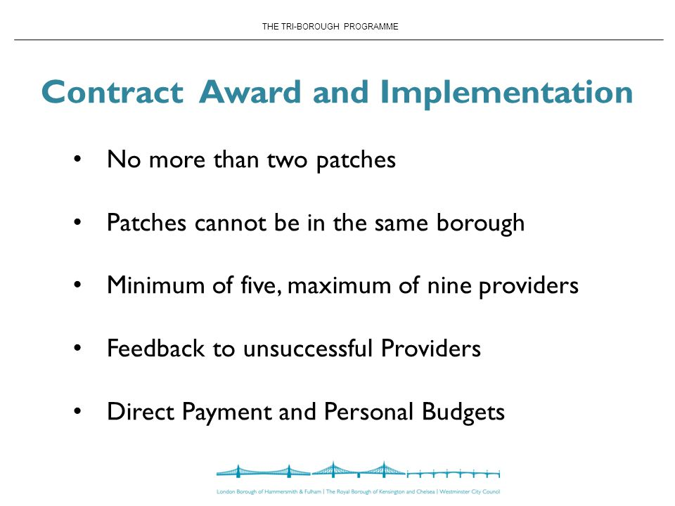 THE TRI-BOROUGH PROGRAMME Contract Award and Implementation No more than two patches Patches cannot be in the same borough Minimum of five, maximum of nine providers Feedback to unsuccessful Providers Direct Payment and Personal Budgets