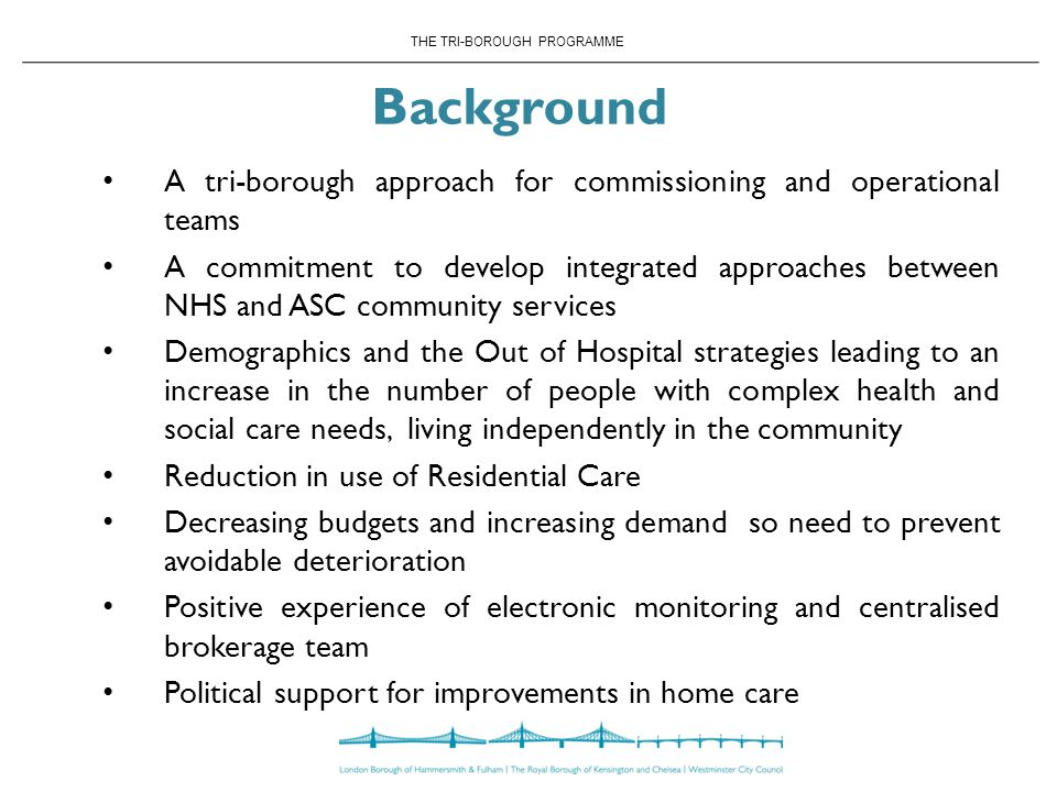 THE TRI-BOROUGH PROGRAMME Background A tri-borough approach for commissioning and operational teams A commitment to develop integrated approaches between NHS and ASC community services Demographics and the Out of Hospital strategies leading to an increase in the number of people with complex health and social care needs, living independently in the community Reduction in use of Residential Care Decreasing budgets and increasing demand so need to prevent avoidable deterioration Positive experience of electronic monitoring and centralised brokerage team Political support for improvements in home care