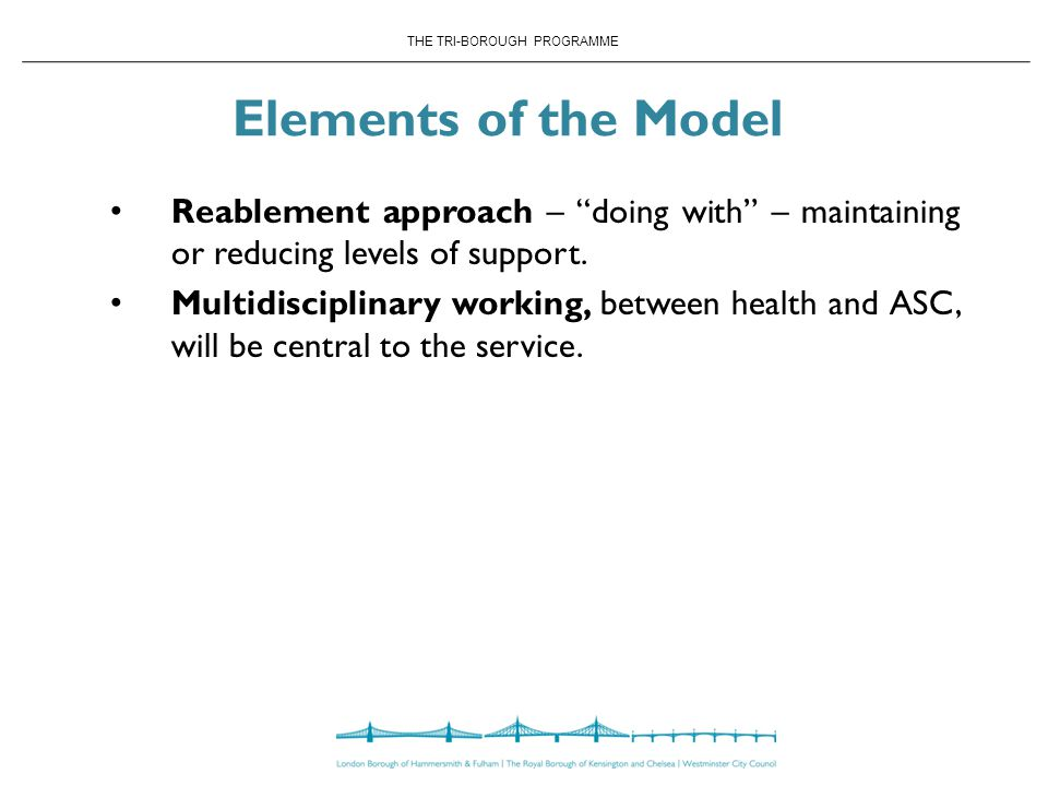 THE TRI-BOROUGH PROGRAMME Elements of the Model Reablement approach – doing with – maintaining or reducing levels of support.