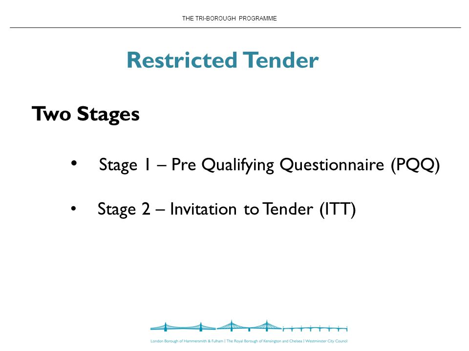 THE TRI-BOROUGH PROGRAMME Restricted Tender Two Stages Stage 1 – Pre Qualifying Questionnaire (PQQ) Stage 2 – Invitation to Tender (ITT)