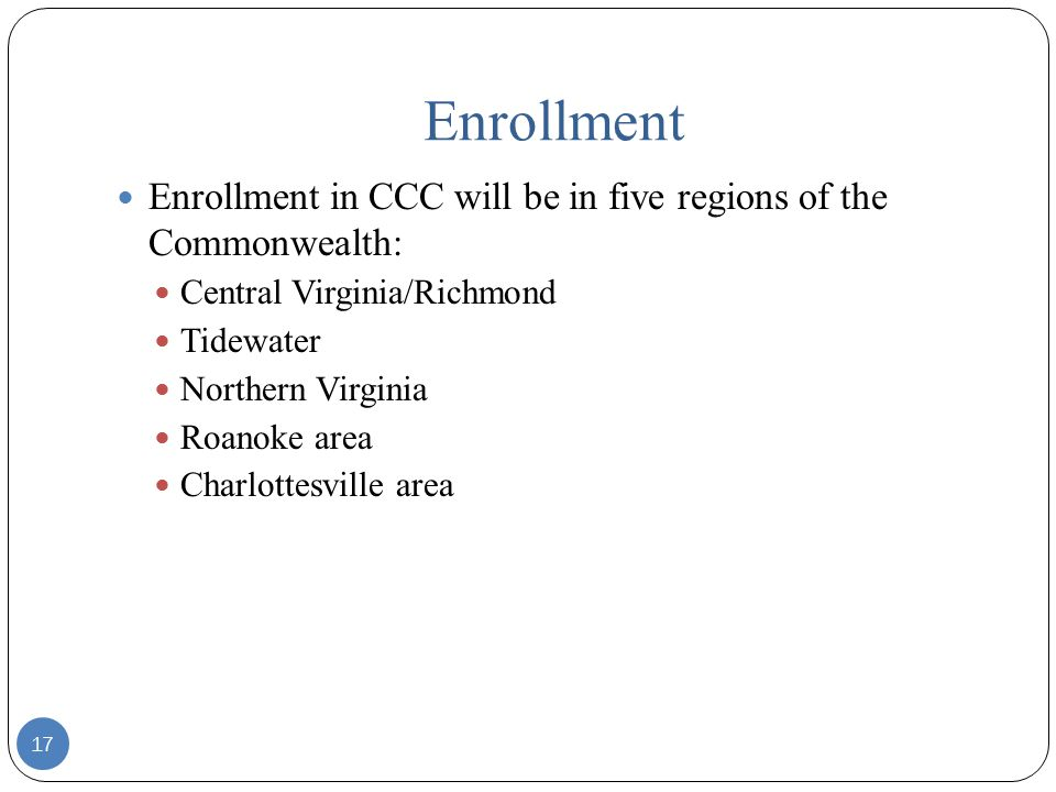 Enrollment Enrollment in CCC will be in five regions of the Commonwealth: Central Virginia/Richmond Tidewater Northern Virginia Roanoke area Charlottesville area 17