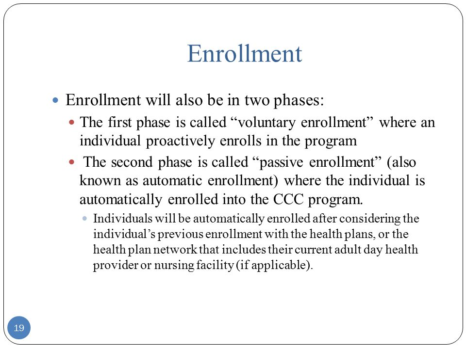 Enrollment Enrollment will also be in two phases: The first phase is called voluntary enrollment where an individual proactively enrolls in the program The second phase is called passive enrollment (also known as automatic enrollment) where the individual is automatically enrolled into the CCC program.
