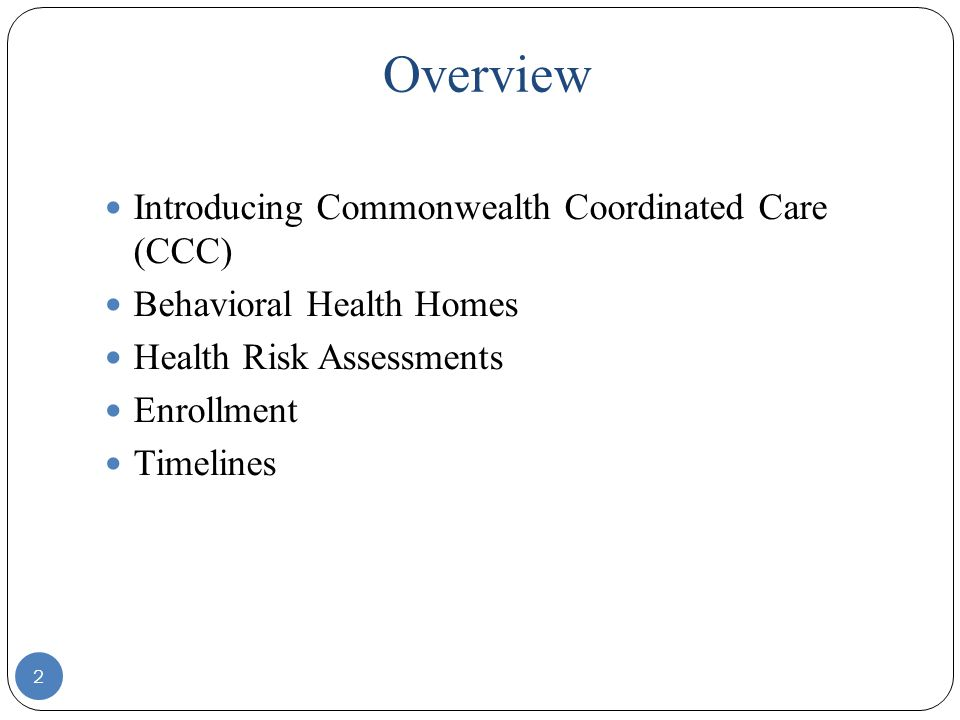 Overview Introducing Commonwealth Coordinated Care (CCC) Behavioral Health Homes Health Risk Assessments Enrollment Timelines 2