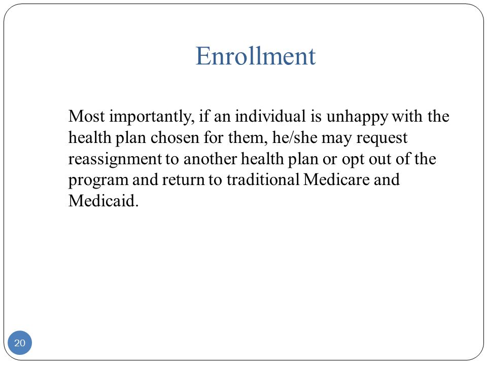 Enrollment Most importantly, if an individual is unhappy with the health plan chosen for them, he/she may request reassignment to another health plan or opt out of the program and return to traditional Medicare and Medicaid.