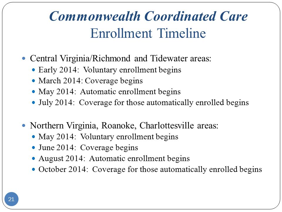 Commonwealth Coordinated Care Enrollment Timeline Central Virginia/Richmond and Tidewater areas: Early 2014: Voluntary enrollment begins March 2014: Coverage begins May 2014: Automatic enrollment begins July 2014: Coverage for those automatically enrolled begins Northern Virginia, Roanoke, Charlottesville areas: May 2014: Voluntary enrollment begins June 2014: Coverage begins August 2014: Automatic enrollment begins October 2014: Coverage for those automatically enrolled begins 21