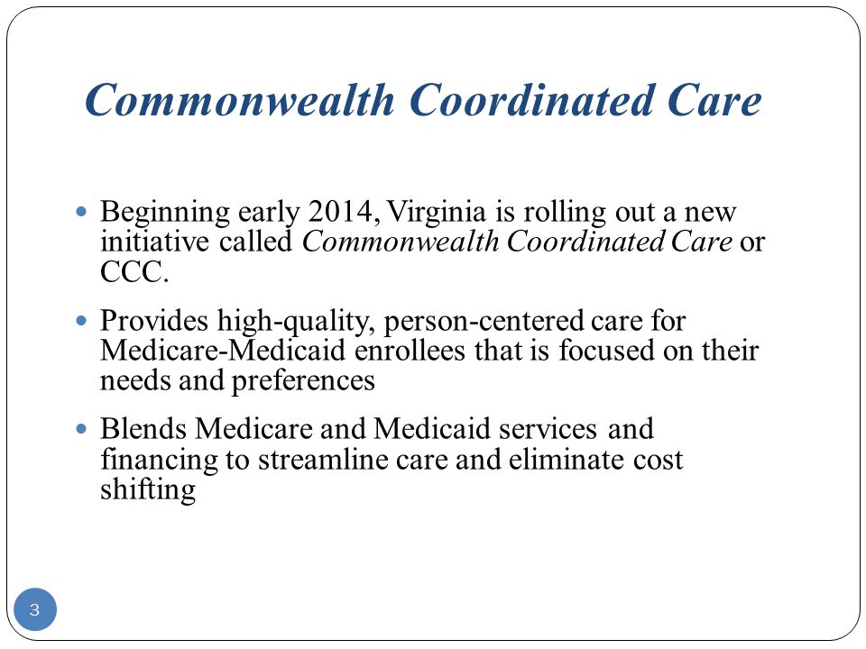 Commonwealth Coordinated Care Beginning early 2014, Virginia is rolling out a new initiative called Commonwealth Coordinated Care or CCC.