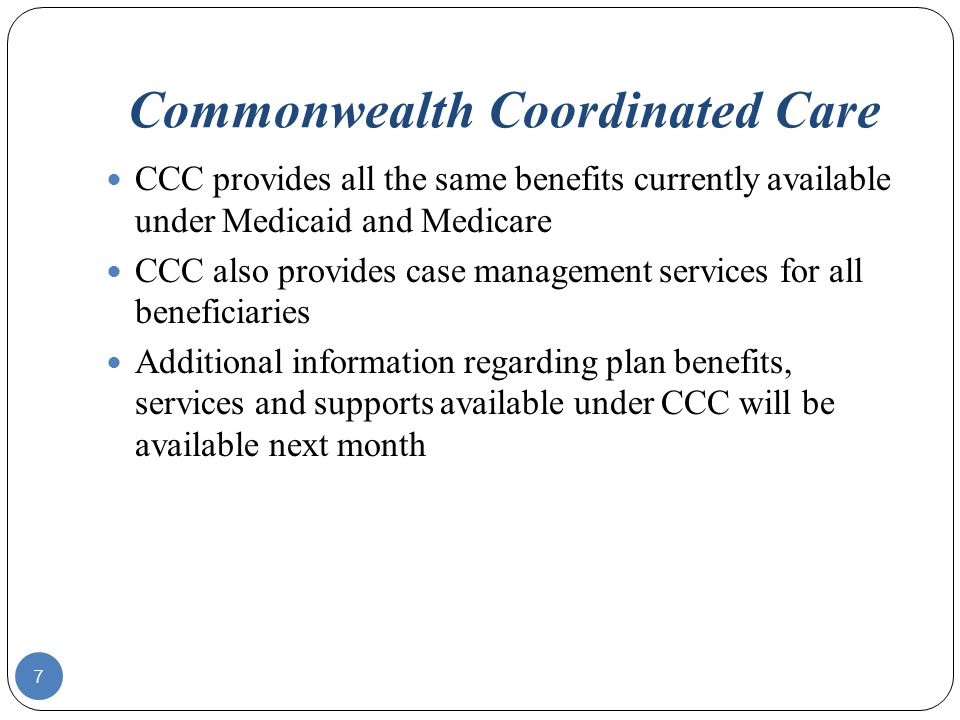Commonwealth Coordinated Care 7 CCC provides all the same benefits currently available under Medicaid and Medicare CCC also provides case management services for all beneficiaries Additional information regarding plan benefits, services and supports available under CCC will be available next month