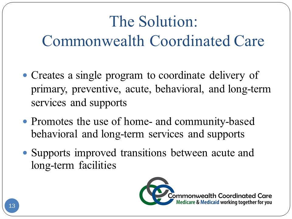 13 Creates a single program to coordinate delivery of primary, preventive, acute, behavioral, and long-term services and supports Promotes the use of home- and community-based behavioral and long-term services and supports Supports improved transitions between acute and long-term facilities The Solution: Commonwealth Coordinated Care