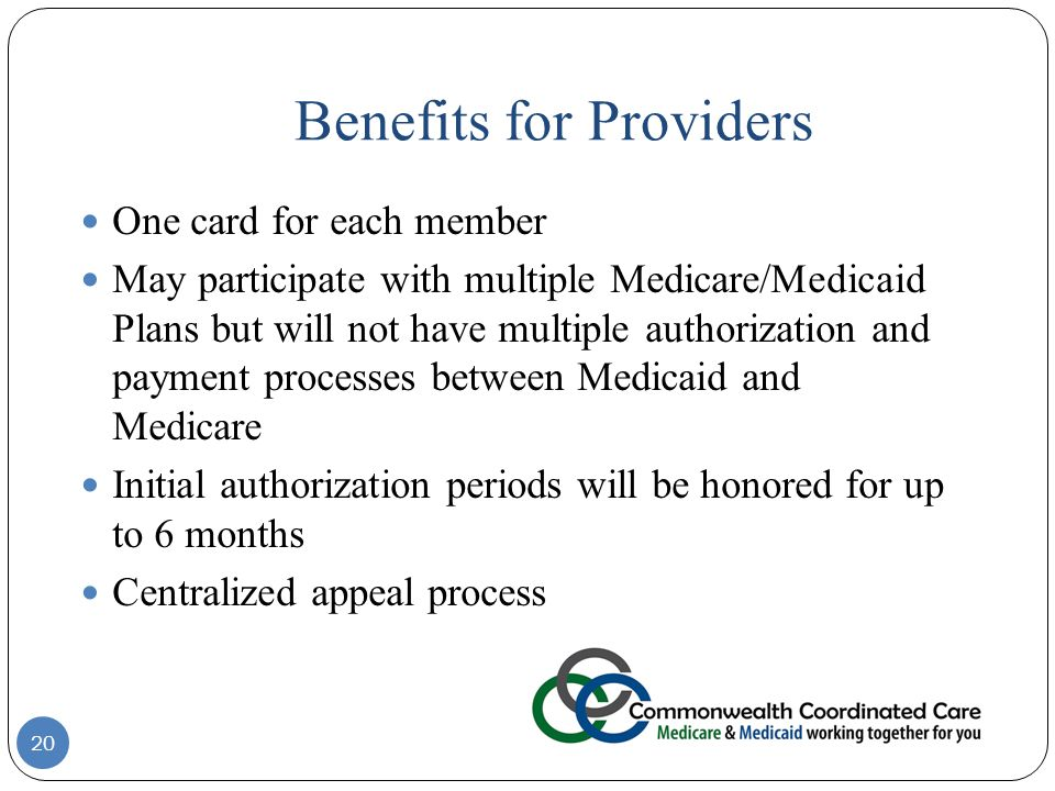 Benefits for Providers 20 One card for each member May participate with multiple Medicare/Medicaid Plans but will not have multiple authorization and payment processes between Medicaid and Medicare Initial authorization periods will be honored for up to 6 months Centralized appeal process