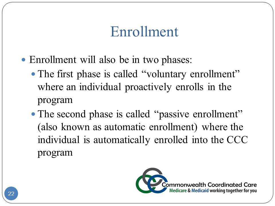 Enrollment Enrollment will also be in two phases: The first phase is called voluntary enrollment where an individual proactively enrolls in the program The second phase is called passive enrollment (also known as automatic enrollment) where the individual is automatically enrolled into the CCC program 22