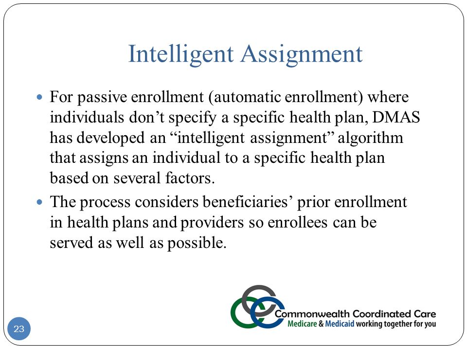 Intelligent Assignment For passive enrollment (automatic enrollment) where individuals don't specify a specific health plan, DMAS has developed an intelligent assignment algorithm that assigns an individual to a specific health plan based on several factors.