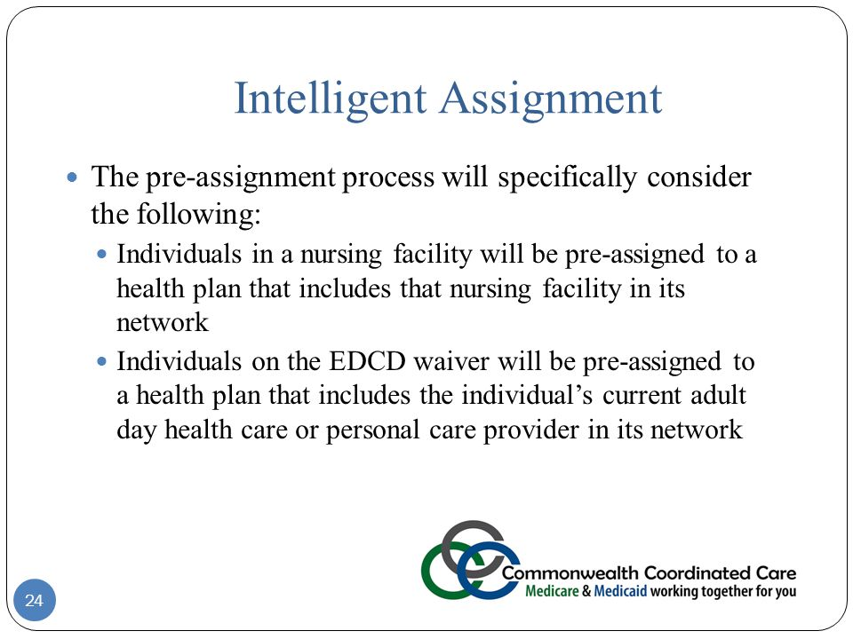 Intelligent Assignment The pre-assignment process will specifically consider the following: Individuals in a nursing facility will be pre-assigned to a health plan that includes that nursing facility in its network Individuals on the EDCD waiver will be pre-assigned to a health plan that includes the individual's current adult day health care or personal care provider in its network 24
