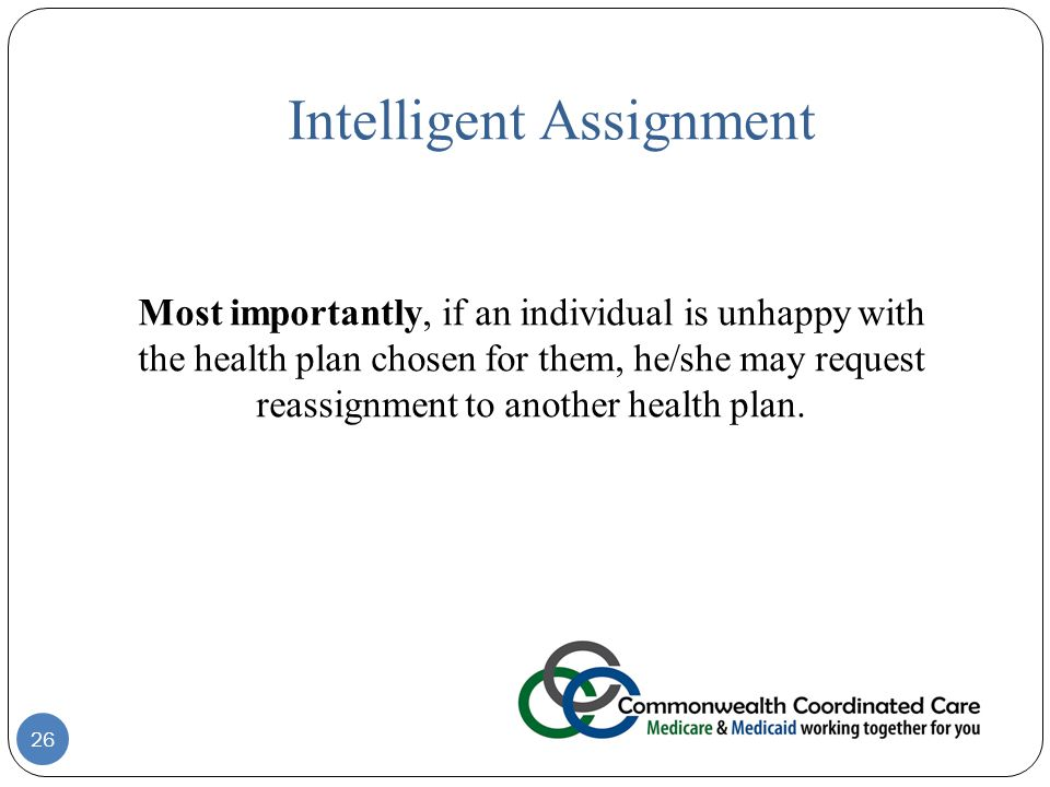 Intelligent Assignment Most importantly, if an individual is unhappy with the health plan chosen for them, he/she may request reassignment to another health plan.