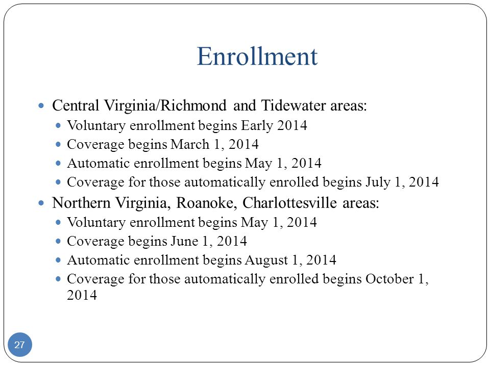 Enrollment 27 Central Virginia/Richmond and Tidewater areas: Voluntary enrollment begins Early 2014 Coverage begins March 1, 2014 Automatic enrollment begins May 1, 2014 Coverage for those automatically enrolled begins July 1, 2014 Northern Virginia, Roanoke, Charlottesville areas: Voluntary enrollment begins May 1, 2014 Coverage begins June 1, 2014 Automatic enrollment begins August 1, 2014 Coverage for those automatically enrolled begins October 1, 2014