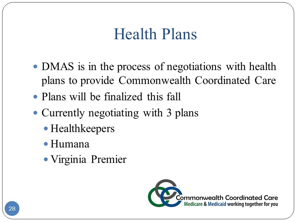 Health Plans 28 DMAS is in the process of negotiations with health plans to provide Commonwealth Coordinated Care Plans will be finalized this fall Currently negotiating with 3 plans Healthkeepers Humana Virginia Premier