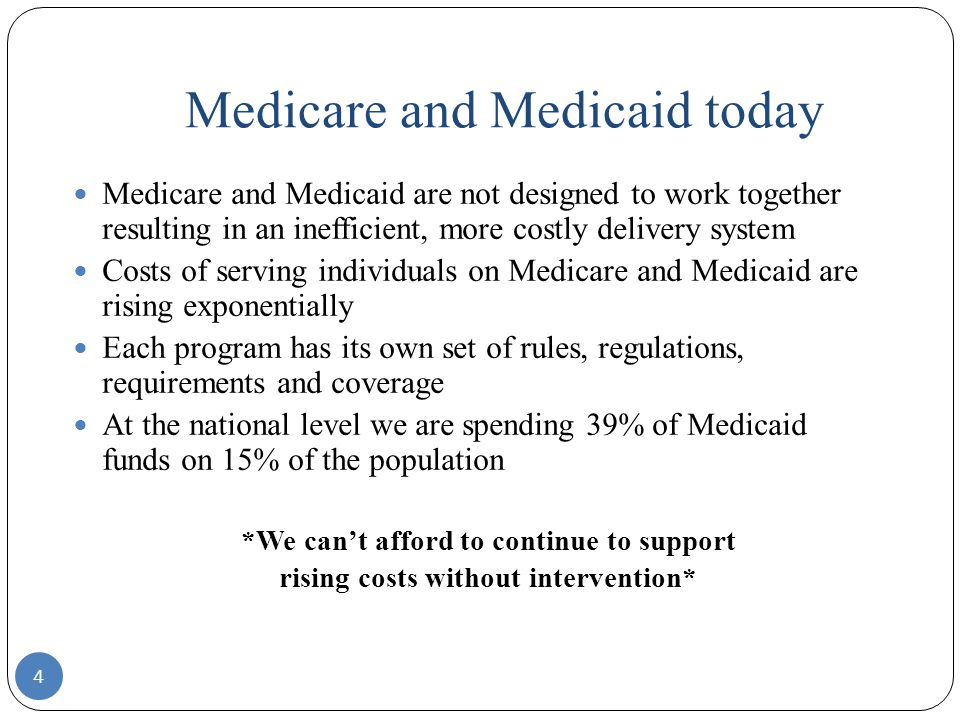 Medicare and Medicaid today 4 Medicare and Medicaid are not designed to work together resulting in an inefficient, more costly delivery system Costs of serving individuals on Medicare and Medicaid are rising exponentially Each program has its own set of rules, regulations, requirements and coverage At the national level we are spending 39% of Medicaid funds on 15% of the population *We can't afford to continue to support rising costs without intervention*