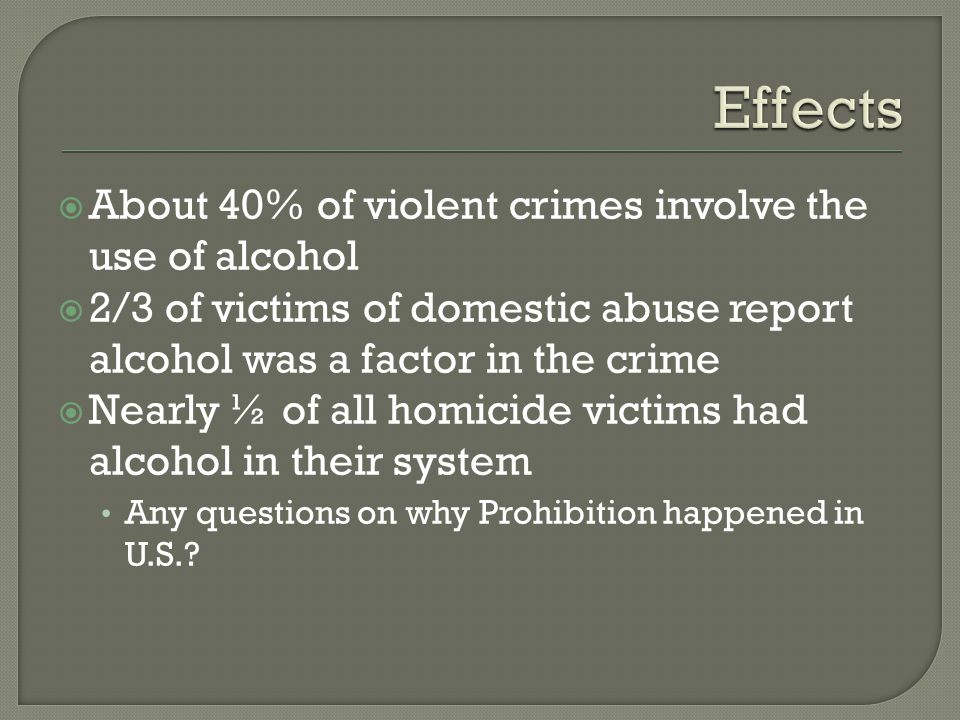  About 40% of violent crimes involve the use of alcohol  2/3 of victims of domestic abuse report alcohol was a factor in the crime  Nearly ½ of all homicide victims had alcohol in their system Any questions on why Prohibition happened in U.S.