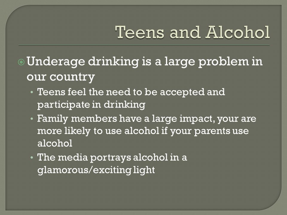  Underage drinking is a large problem in our country Teens feel the need to be accepted and participate in drinking Family members have a large impact, your are more likely to use alcohol if your parents use alcohol The media portrays alcohol in a glamorous/exciting light