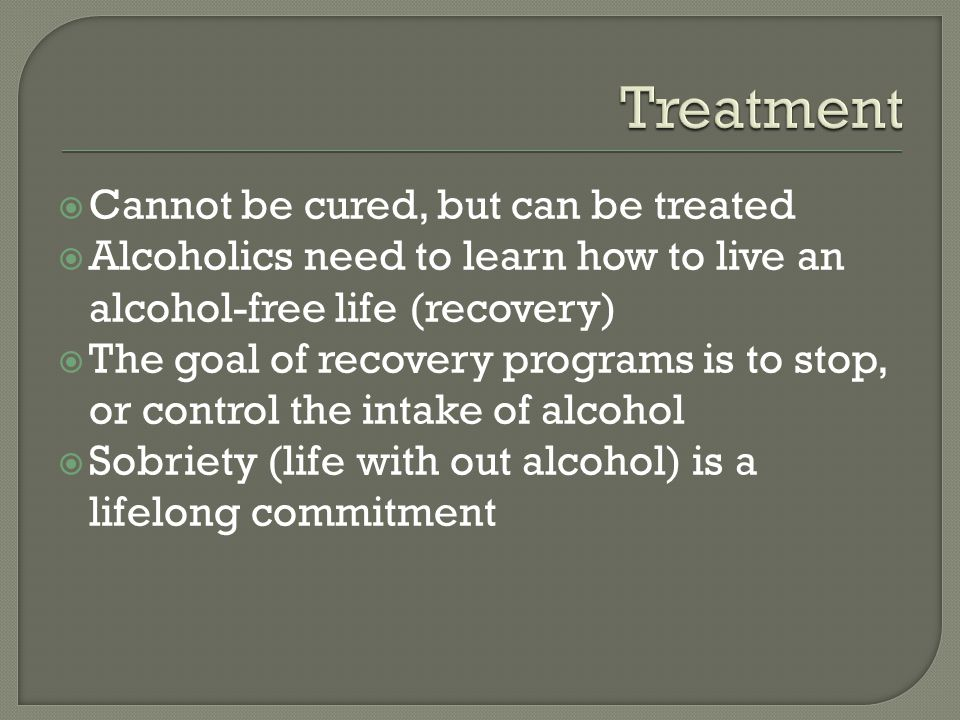  Cannot be cured, but can be treated  Alcoholics need to learn how to live an alcohol-free life (recovery)  The goal of recovery programs is to stop, or control the intake of alcohol  Sobriety (life with out alcohol) is a lifelong commitment