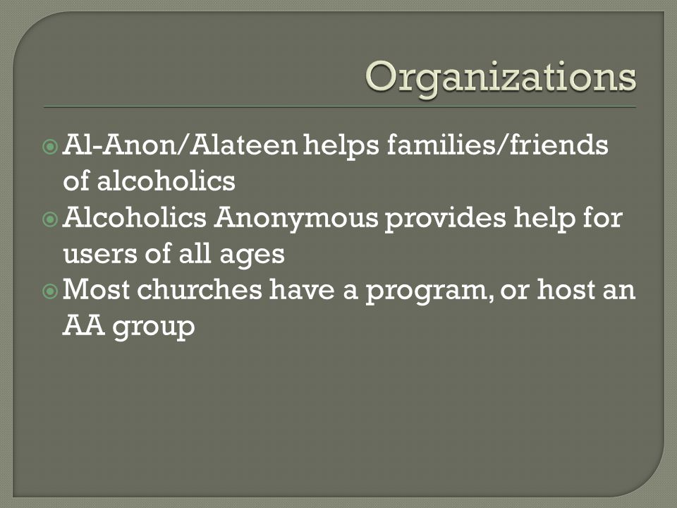  Al-Anon/Alateen helps families/friends of alcoholics  Alcoholics Anonymous provides help for users of all ages  Most churches have a program, or host an AA group